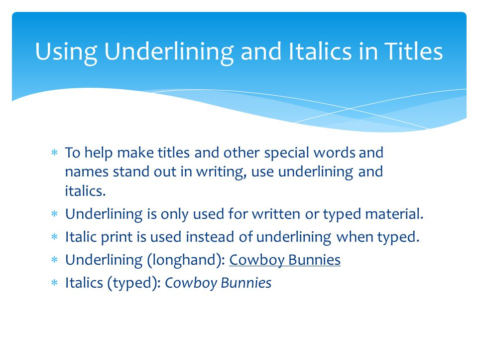  To help make titles and other special words and names stand out in writing, use underlining and italics.