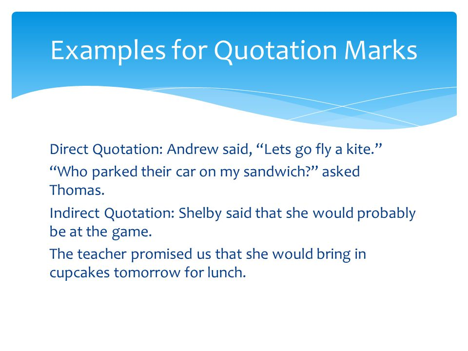 Direct Quotation: Andrew said, Lets go fly a kite. Who parked their car on my sandwich asked Thomas.