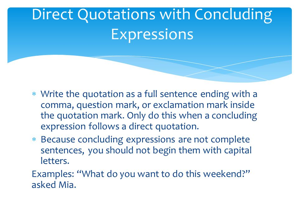  Write the quotation as a full sentence ending with a comma, question mark, or exclamation mark inside the quotation mark.