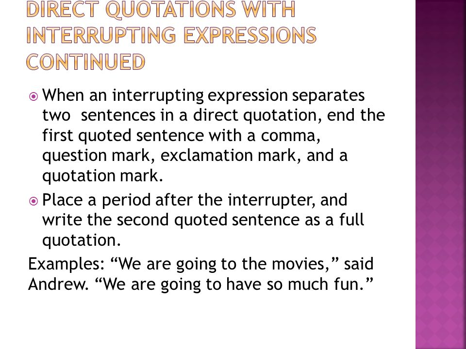  When an interrupting expression separates two sentences in a direct quotation, end the first quoted sentence with a comma, question mark, exclamation mark, and a quotation mark.