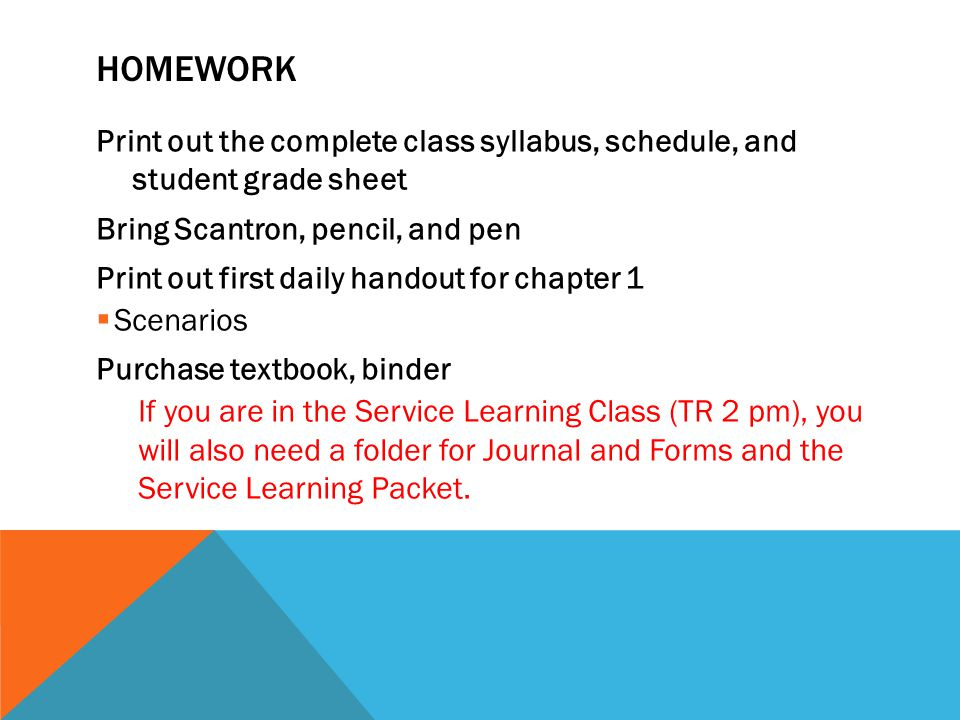 HOMEWORK Print out the complete class syllabus, schedule, and student grade sheet Bring Scantron, pencil, and pen Print out first daily handout for chapter 1  Scenarios Purchase textbook, binder If you are in the Service Learning Class (TR 2 pm), you will also need a folder for Journal and Forms and the Service Learning Packet.