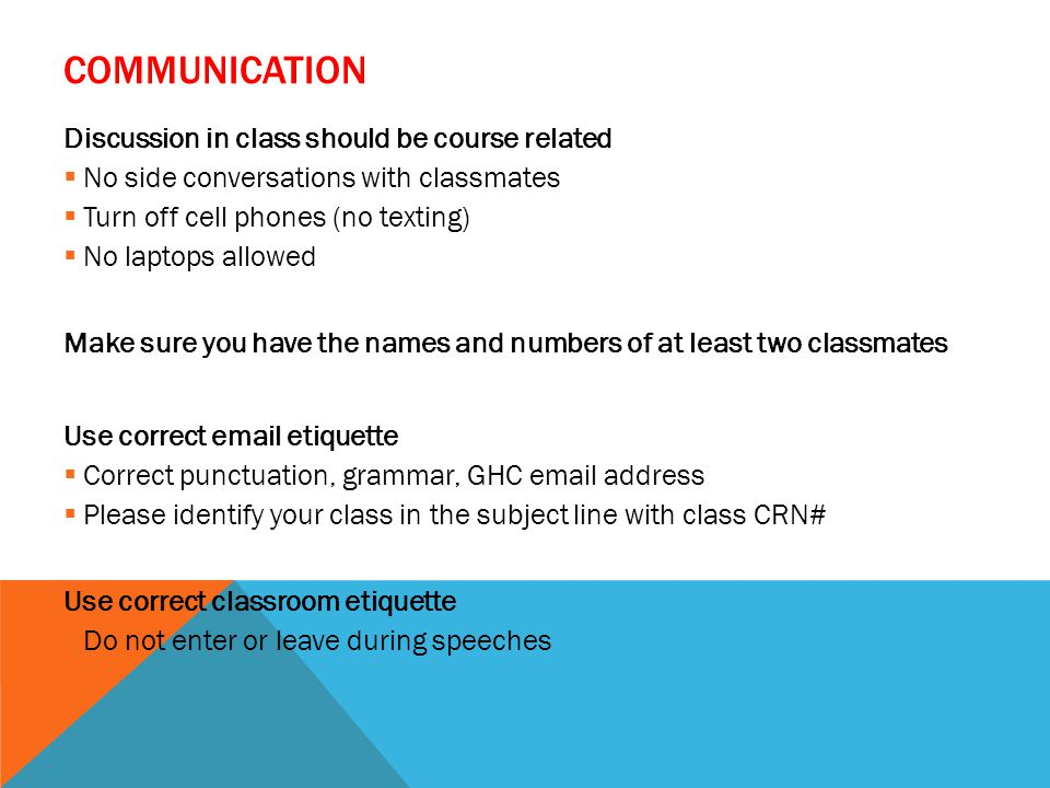 COMMUNICATION Discussion in class should be course related  No side conversations with classmates  Turn off cell phones (no texting)  No laptops allowed Make sure you have the names and numbers of at least two classmates Use correct  etiquette  Correct punctuation, grammar, GHC  address  Please identify your class in the subject line with class CRN# Use correct classroom etiquette  Do not enter or leave during speeches