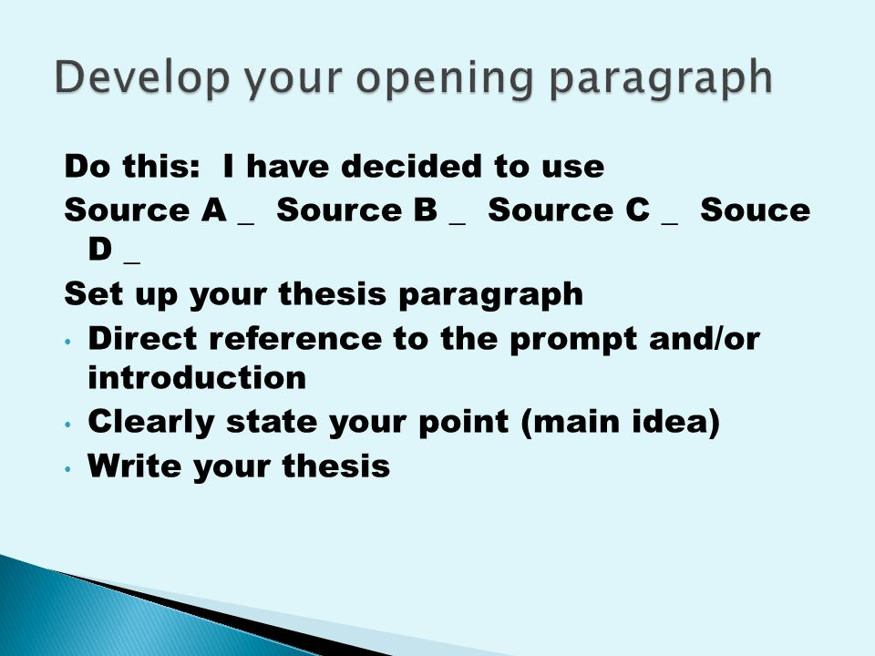 Do this: I have decided to use Source A _ Source B _ Source C _ Souce D _ Set up your thesis paragraph Direct reference to the prompt and/or introduction Clearly state your point (main idea) Write your thesis