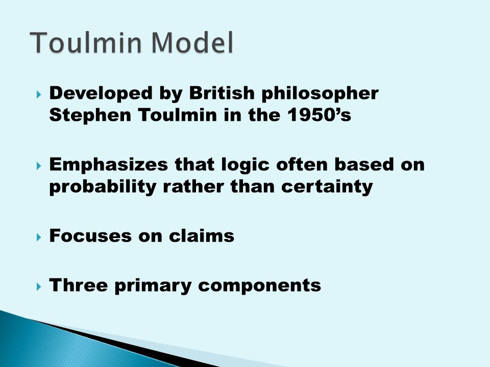  Developed by British philosopher Stephen Toulmin in the 1950's  Emphasizes that logic often based on probability rather than certainty  Focuses on claims  Three primary components