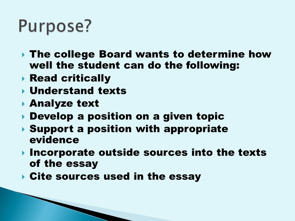  The college Board wants to determine how well the student can do the following:  Read critically  Understand texts  Analyze text  Develop a position on a given topic  Support a position with appropriate evidence  Incorporate outside sources into the texts of the essay  Cite sources used in the essay