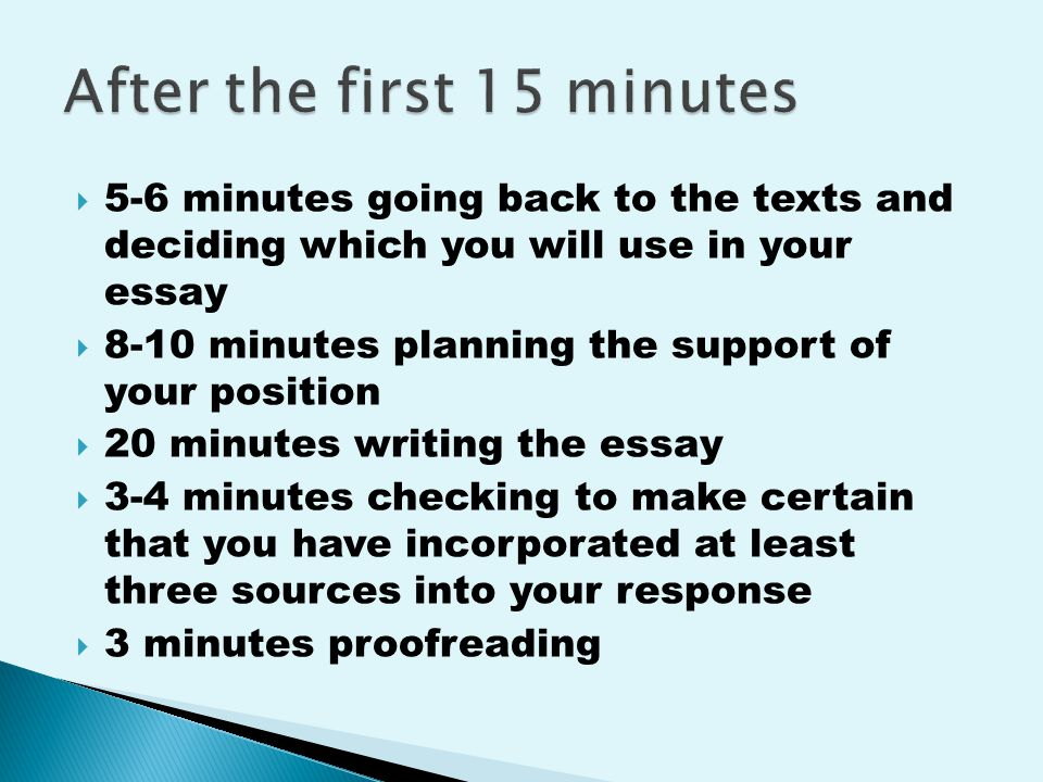  5-6 minutes going back to the texts and deciding which you will use in your essay  8-10 minutes planning the support of your position  20 minutes writing the essay  3-4 minutes checking to make certain that you have incorporated at least three sources into your response  3 minutes proofreading