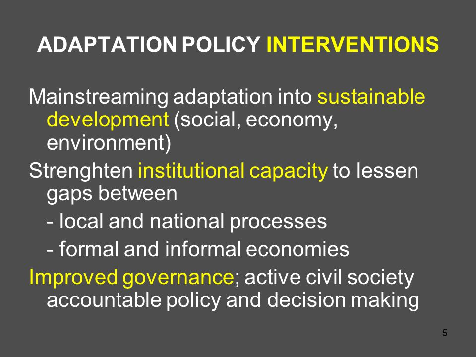 5 ADAPTATION POLICY INTERVENTIONS Mainstreaming adaptation into sustainable development (social, economy, environment) Strenghten institutional capacity to lessen gaps between - local and national processes - formal and informal economies Improved governance; active civil society accountable policy and decision making
