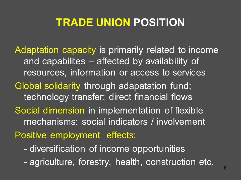 6 TRADE UNION POSITION Adaptation capacity is primarily related to income and capabilites – affected by availability of resources, information or access to services Global solidarity through adapatation fund; technology transfer; direct financial flows Social dimension in implementation of flexible mechanisms: social indicators / involvement Positive employment effects: - diversification of income opportunities - agriculture, forestry, health, construction etc.