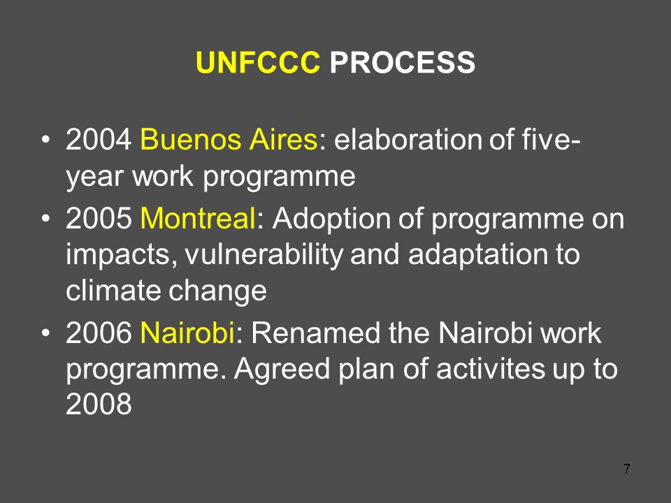 7 UNFCCC PROCESS 2004 Buenos Aires: elaboration of five- year work programme 2005 Montreal: Adoption of programme on impacts, vulnerability and adaptation to climate change 2006 Nairobi: Renamed the Nairobi work programme.
