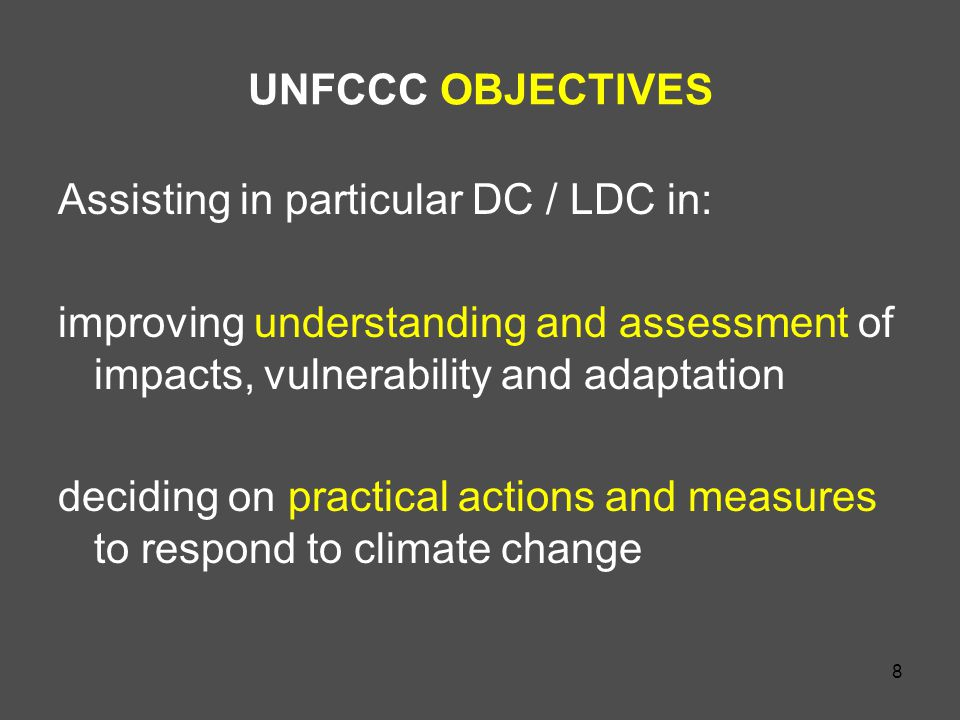 8 UNFCCC OBJECTIVES Assisting in particular DC / LDC in: improving understanding and assessment of impacts, vulnerability and adaptation deciding on practical actions and measures to respond to climate change