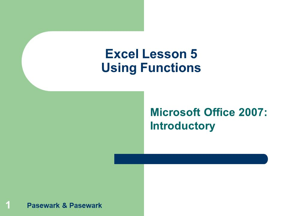 Pasewark & Pasewark 1 Excel Lesson 5 Using Functions Microsoft Office 2007: Introductory