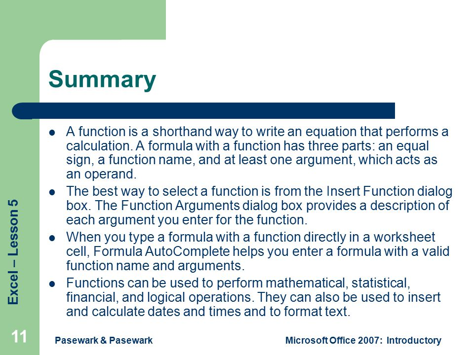 Excel – Lesson 5 Pasewark & PasewarkMicrosoft Office 2007: Introductory 11 Summary A function is a shorthand way to write an equation that performs a calculation.