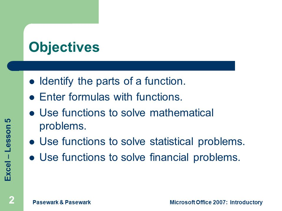 Excel – Lesson 5 Pasewark & PasewarkMicrosoft Office 2007: Introductory 2 Objectives Identify the parts of a function.