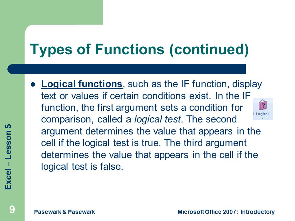 Excel – Lesson 5 Pasewark & PasewarkMicrosoft Office 2007: Introductory 9 Types of Functions (continued) Logical functions, such as the IF function, display text or values if certain conditions exist.
