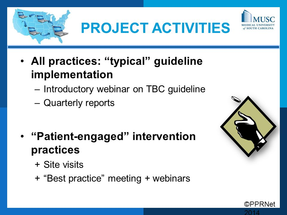 ©PPRNet 2014 PROJECT ACTIVITIES All practices: typical guideline implementation –Introductory webinar on TBC guideline –Quarterly reports Patient-engaged intervention practices +Site visits + Best practice meeting + webinars