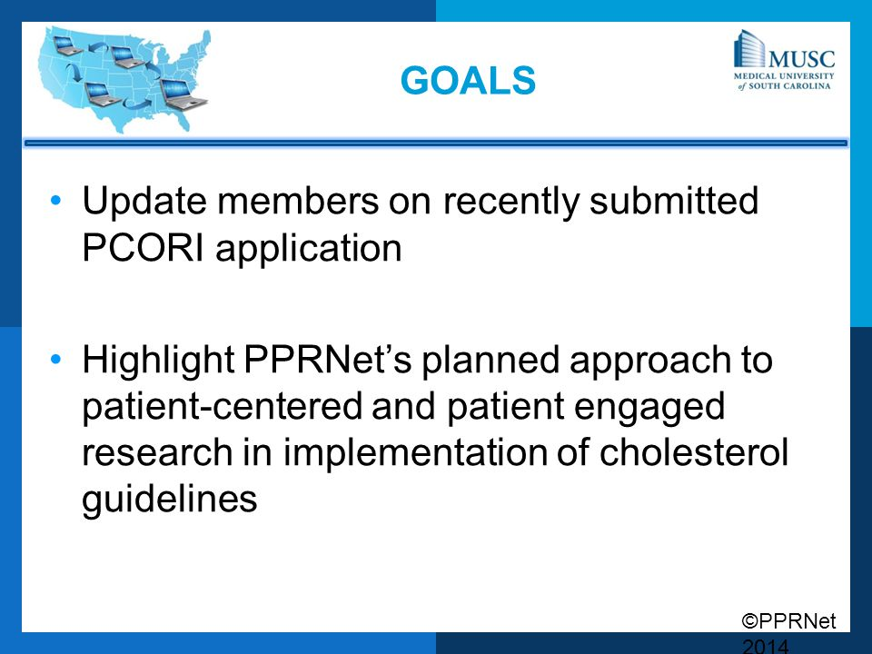 ©PPRNet 2014 GOALS Update members on recently submitted PCORI application Highlight PPRNet's planned approach to patient-centered and patient engaged research in implementation of cholesterol guidelines