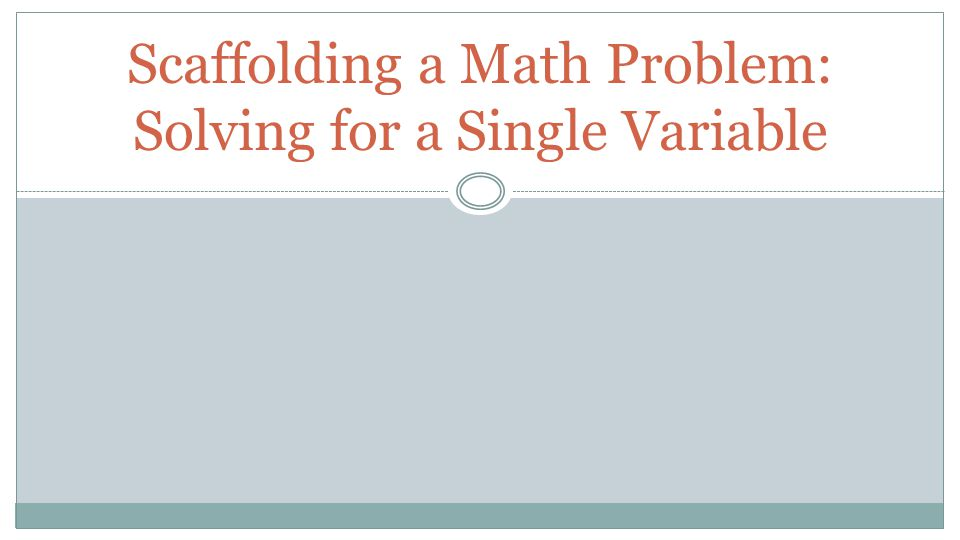 Scaffolding a Math Problem: Solving for a Single Variable. - ppt ...