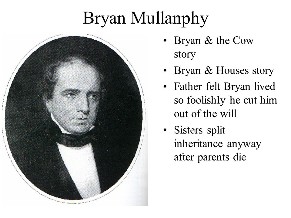 Bryan Mullanphy Bryan & the Cow story Bryan & Houses story Father felt Bryan lived so foolishly he cut him out of the will Sisters split inheritance anyway after parents die