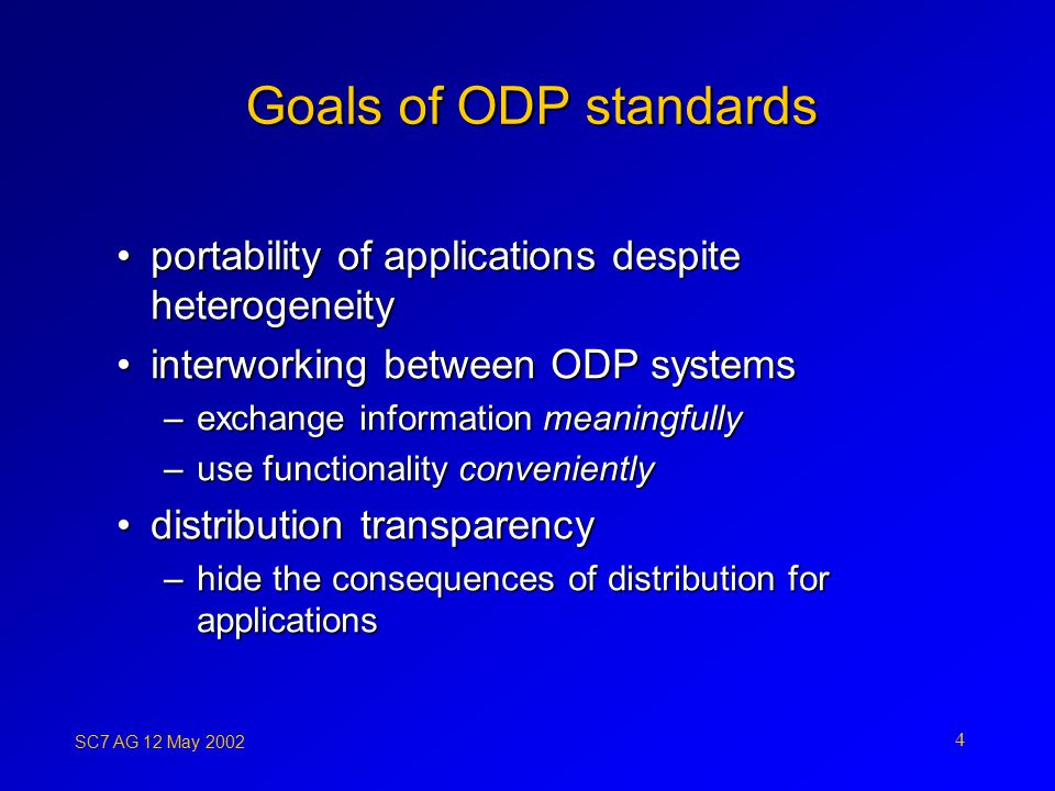 SC7 AG 12 May Goals of ODP standards portability of applications despite heterogeneityportability of applications despite heterogeneity interworking between ODP systemsinterworking between ODP systems –exchange information meaningfully –use functionality conveniently distribution transparencydistribution transparency –hide the consequences of distribution for applications