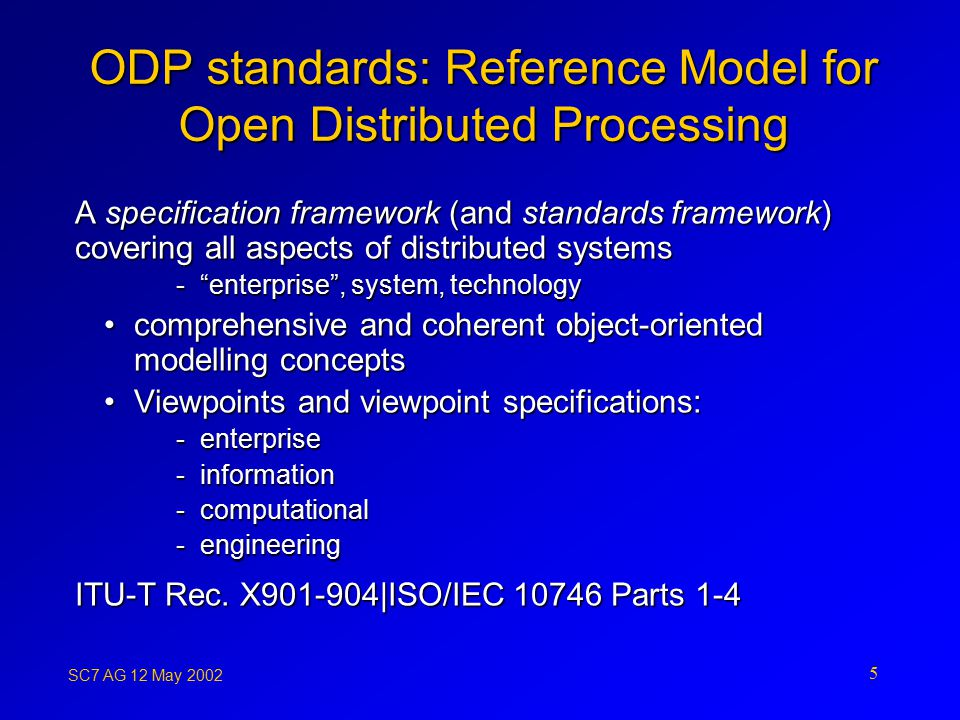 SC7 AG 12 May ODP standards: Reference Model for Open Distributed Processing A specification framework (and standards framework) covering all aspects of distributed systems - enterprise , system, technology comprehensive and coherent object-oriented modelling conceptscomprehensive and coherent object-oriented modelling concepts Viewpoints and viewpoint specifications:Viewpoints and viewpoint specifications: -enterprise -information -computational -engineering ITU-T Rec.