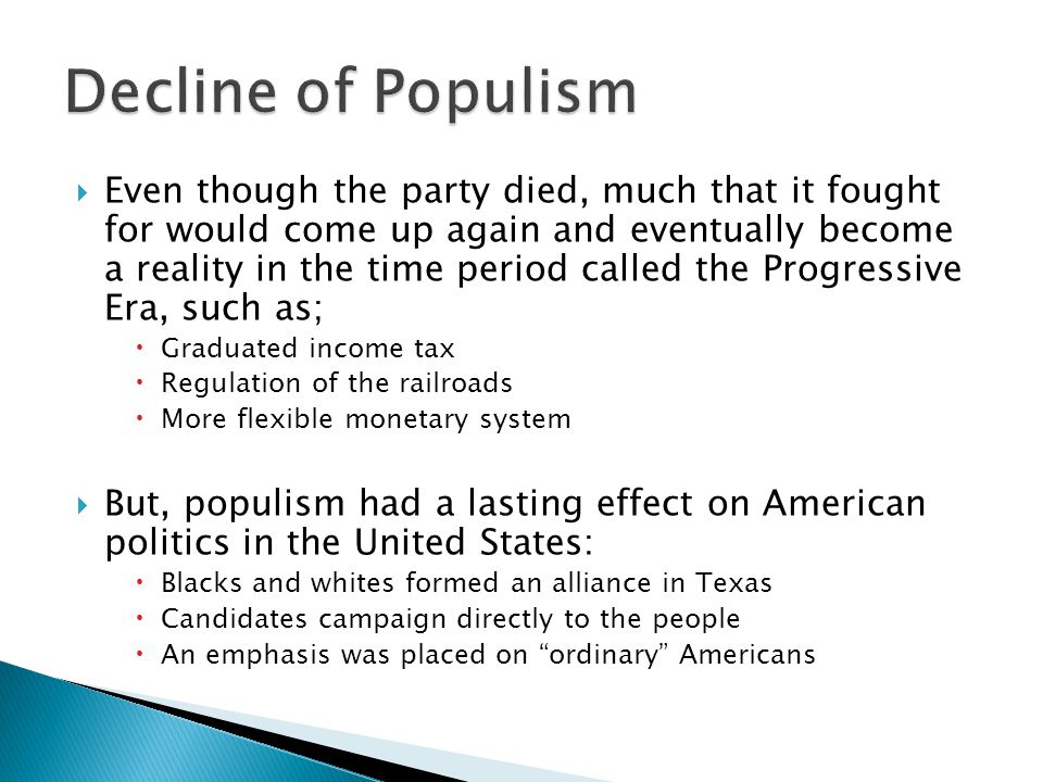  Even though the party died, much that it fought for would come up again and eventually become a reality in the time period called the Progressive Era, such as;  Graduated income tax  Regulation of the railroads  More flexible monetary system  But, populism had a lasting effect on American politics in the United States:  Blacks and whites formed an alliance in Texas  Candidates campaign directly to the people  An emphasis was placed on ordinary Americans