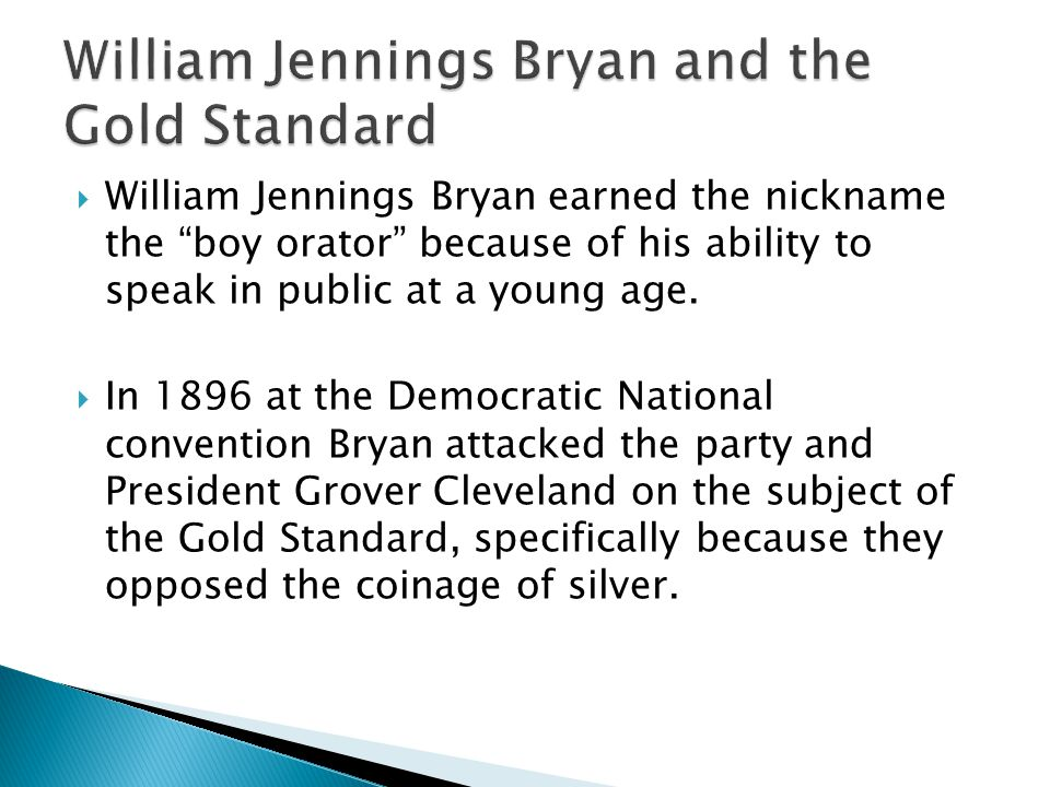  William Jennings Bryan earned the nickname the boy orator because of his ability to speak in public at a young age.
