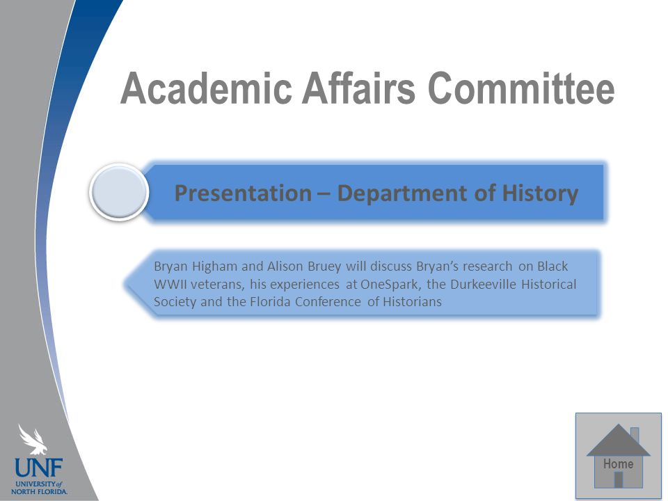 Academic Affairs Committee Home Presentation – Department of History Bryan Higham and Alison Bruey will discuss Bryan's research on Black WWII veterans, his experiences at OneSpark, the Durkeeville Historical Society and the Florida Conference of Historians