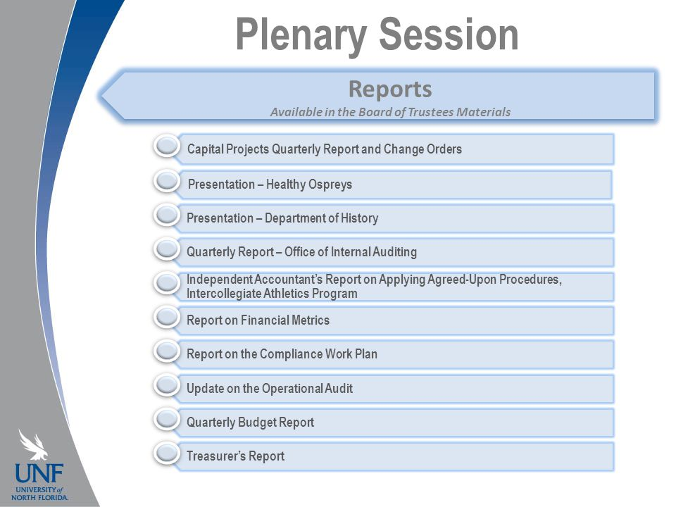 Plenary Session Capital Projects Quarterly Report and Change Orders Presentation – Healthy Ospreys Presentation – Department of History Quarterly Report – Office of Internal Auditing Independent Accountant's Report on Applying Agreed-Upon Procedures, Intercollegiate Athletics Program Report on Financial Metrics Report on the Compliance Work Plan Update on the Operational Audit Quarterly Budget Report Treasurer's Report Reports Available in the Board of Trustees Materials