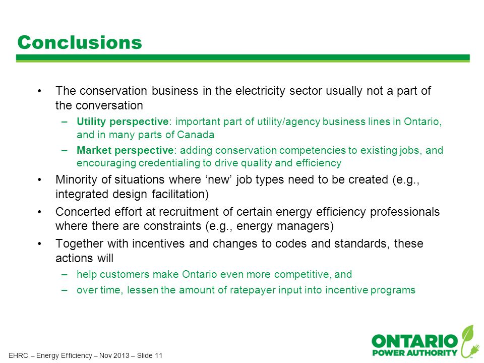Conclusions The conservation business in the electricity sector usually not a part of the conversation –Utility perspective: important part of utility/agency business lines in Ontario, and in many parts of Canada –Market perspective: adding conservation competencies to existing jobs, and encouraging credentialing to drive quality and efficiency Minority of situations where 'new' job types need to be created (e.g., integrated design facilitation) Concerted effort at recruitment of certain energy efficiency professionals where there are constraints (e.g., energy managers) Together with incentives and changes to codes and standards, these actions will –help customers make Ontario even more competitive, and –over time, lessen the amount of ratepayer input into incentive programs EHRC – Energy Efficiency – Nov 2013 – Slide 11