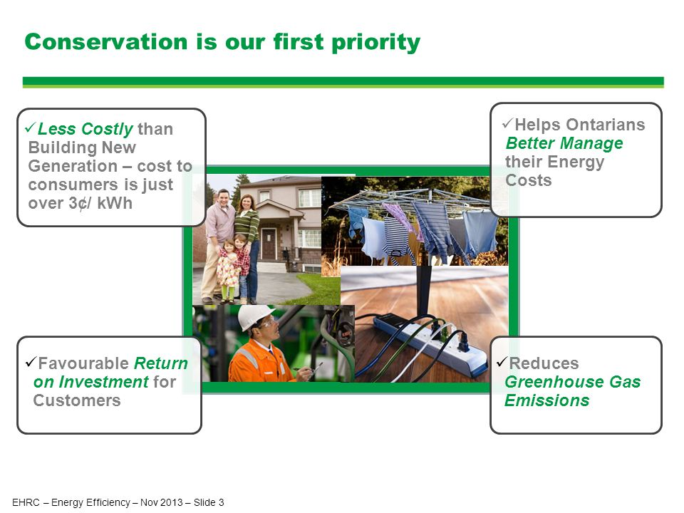 Conservation is our first priority Helps Ontarians Better Manage their Energy Costs Less Costly than Building New Generation – cost to consumers is just over 3¢/ kWh Favourable Return on Investment for Customers Reduces Greenhouse Gas Emissions EHRC – Energy Efficiency – Nov 2013 – Slide 3