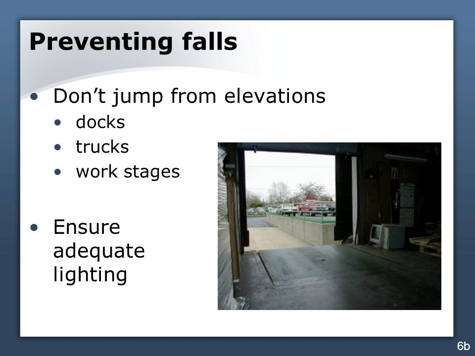 Preventing falls Don't jump from elevations docks trucks work stages Ensure adequate lighting 6b