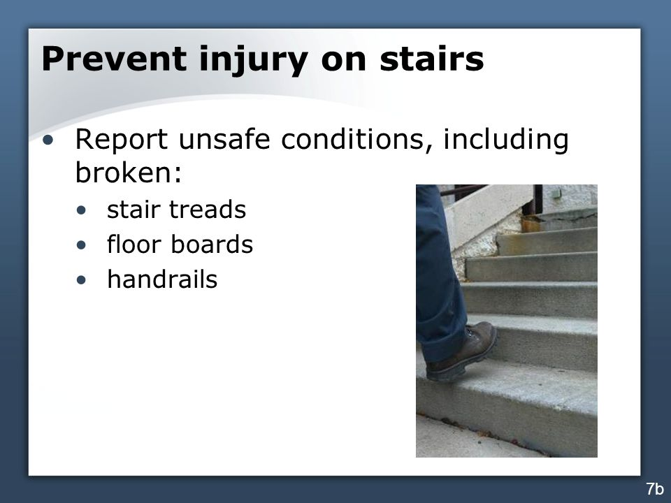 Prevent injury on stairs Report unsafe conditions, including broken: stair treads floor boards handrails 7b
