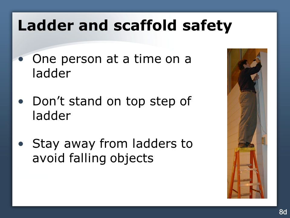 Ladder and scaffold safety One person at a time on a ladder Don't stand on top step of ladder Stay away from ladders to avoid falling objects 8d