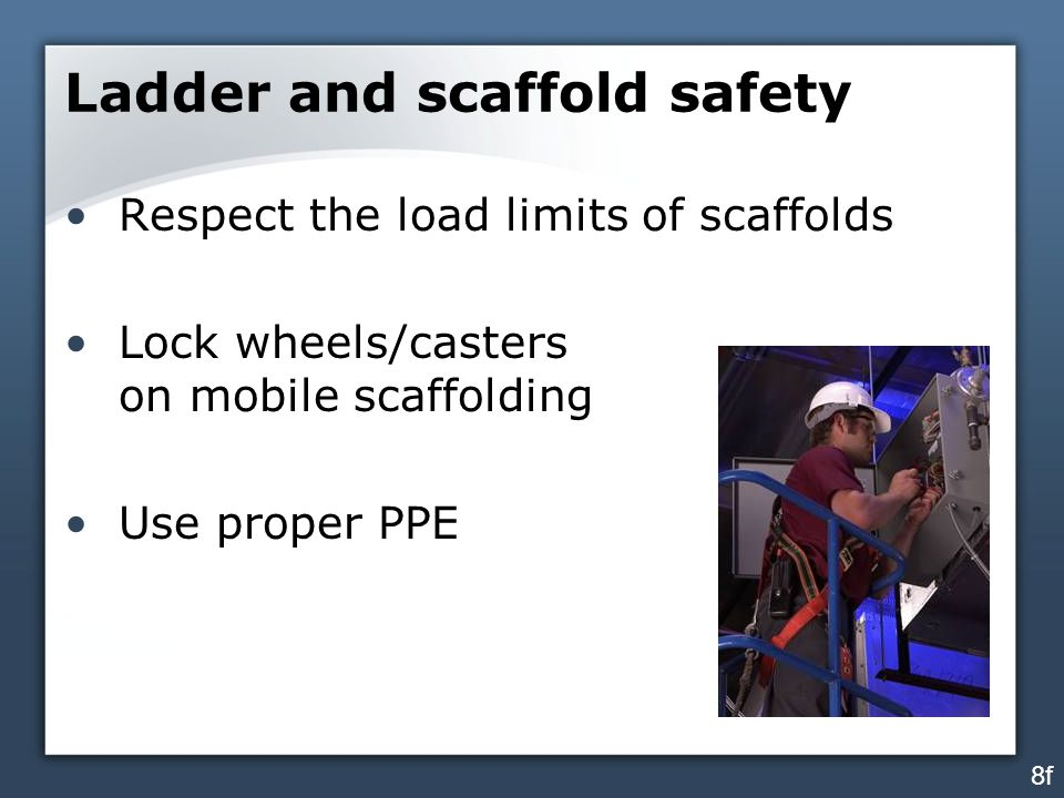 Ladder and scaffold safety Respect the load limits of scaffolds Lock wheels/casters on mobile scaffolding Use proper PPE 8f
