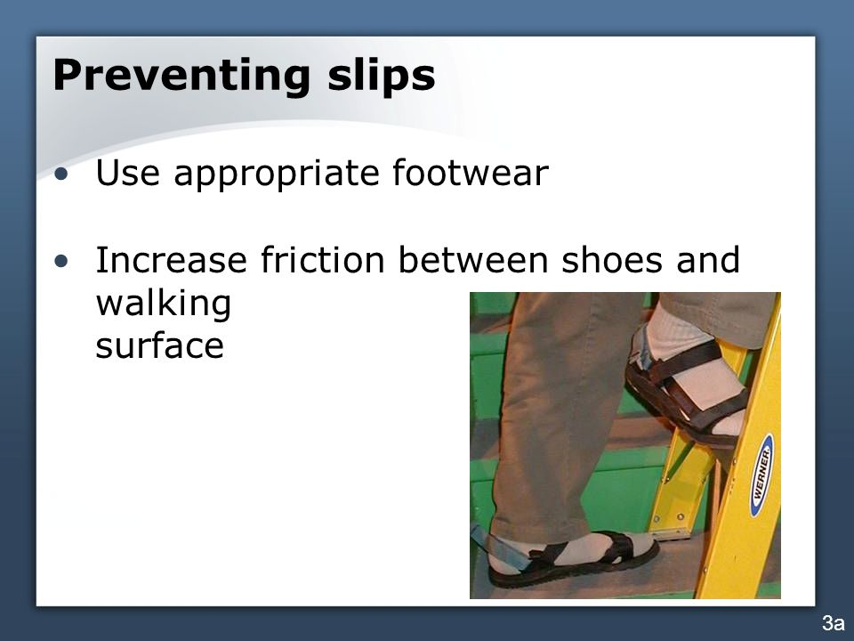 Preventing slips Use appropriate footwear Increase friction between shoes and walking surface 3a