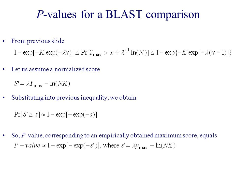 P-values for a BLAST comparison From previous slide Let us assume a normalized score Substituting into previous inequality, we obtain So, P-value, corresponding to an empirically obtained maximum score, equals