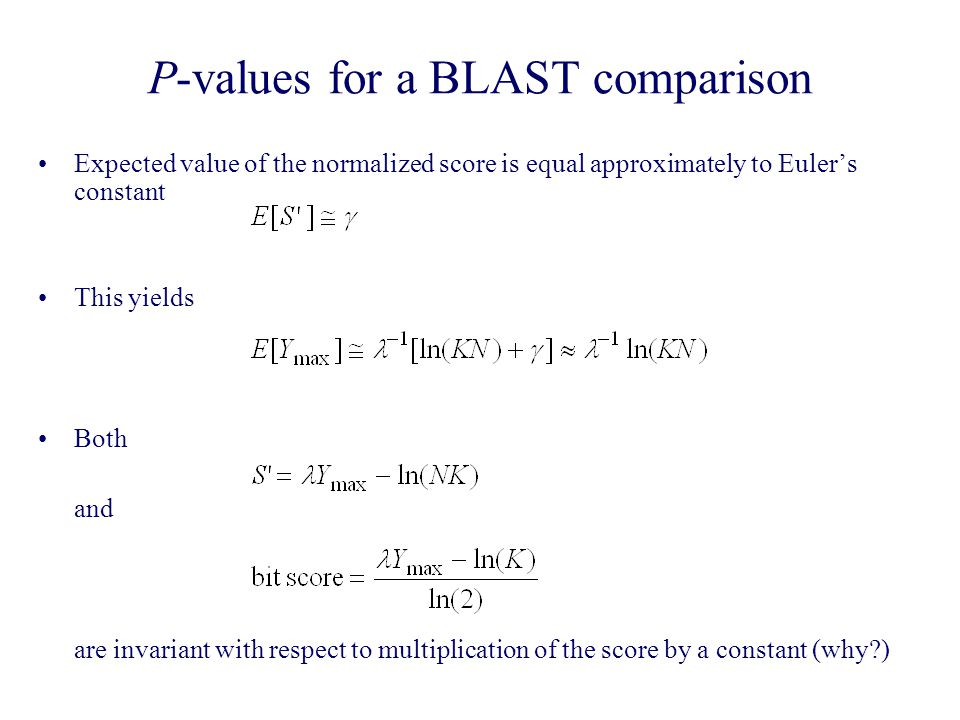 P-values for a BLAST comparison Expected value of the normalized score is equal approximately to Euler's constant This yields Both and are invariant with respect to multiplication of the score by a constant (why )