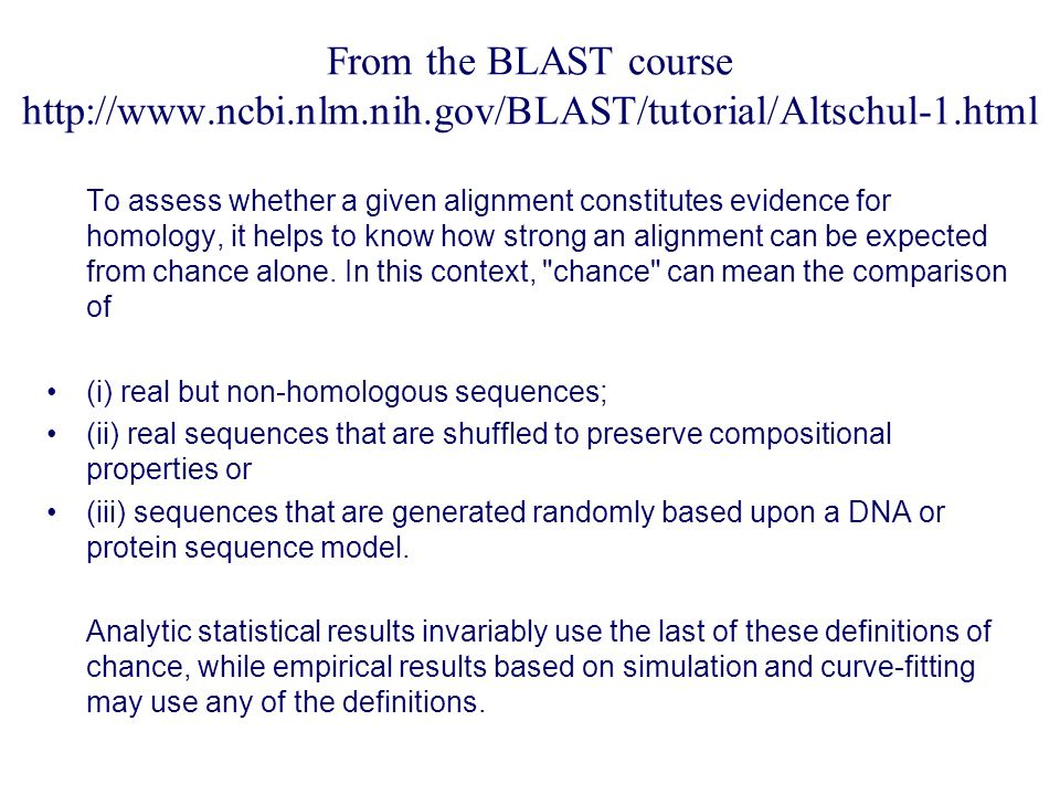 From the BLAST course   To assess whether a given alignment constitutes evidence for homology, it helps to know how strong an alignment can be expected from chance alone.