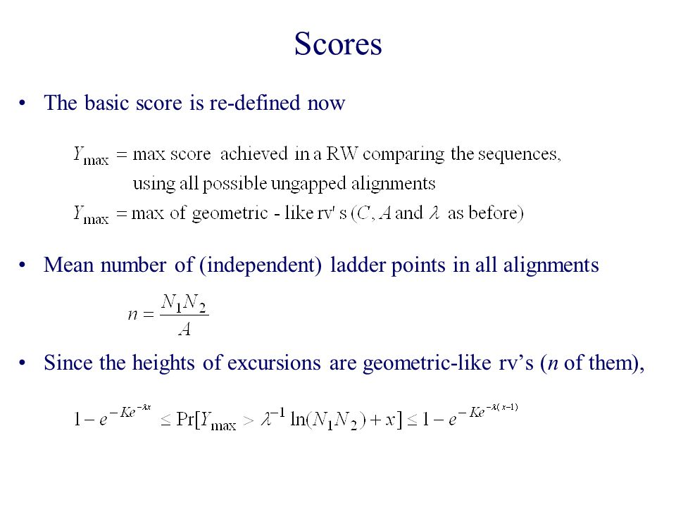 Scores The basic score is re-defined now Mean number of (independent) ladder points in all alignments Since the heights of excursions are geometric-like rv's (n of them),