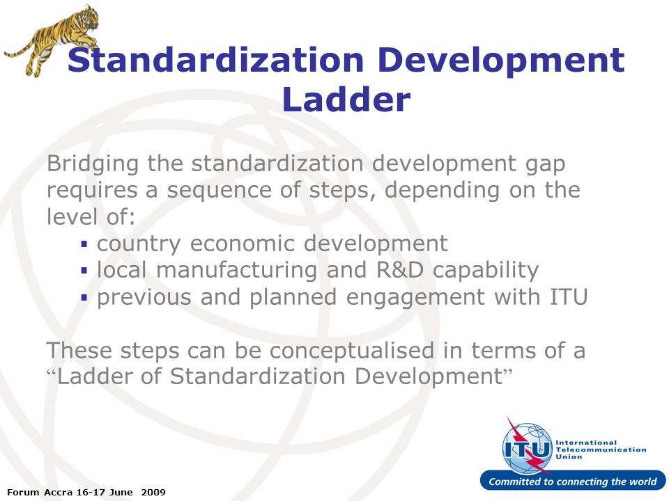 ITU Forum Bridging Standardization Gap – Brasilia, May 2008 Forum Accra June 2009 Standardization Development Ladder Bridging the standardization development gap requires a sequence of steps, depending on the level of:  country economic development  local manufacturing and R&D capability  previous and planned engagement with ITU These steps can be conceptualised in terms of a Ladder of Standardization Development