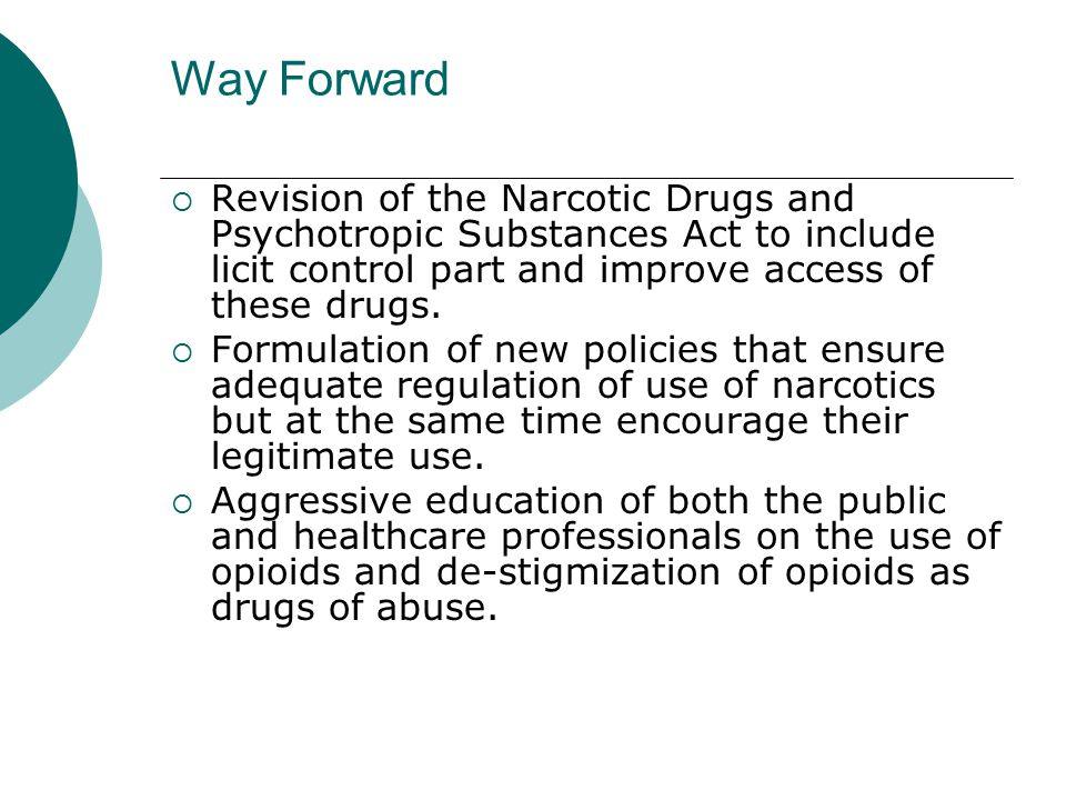 Way Forward  Revision of the Narcotic Drugs and Psychotropic Substances Act to include licit control part and improve access of these drugs.
