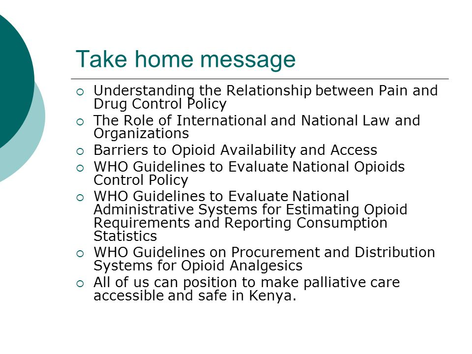 Take home message  Understanding the Relationship between Pain and Drug Control Policy  The Role of International and National Law and Organizations  Barriers to Opioid Availability and Access  WHO Guidelines to Evaluate National Opioids Control Policy  WHO Guidelines to Evaluate National Administrative Systems for Estimating Opioid Requirements and Reporting Consumption Statistics  WHO Guidelines on Procurement and Distribution Systems for Opioid Analgesics  All of us can position to make palliative care accessible and safe in Kenya.