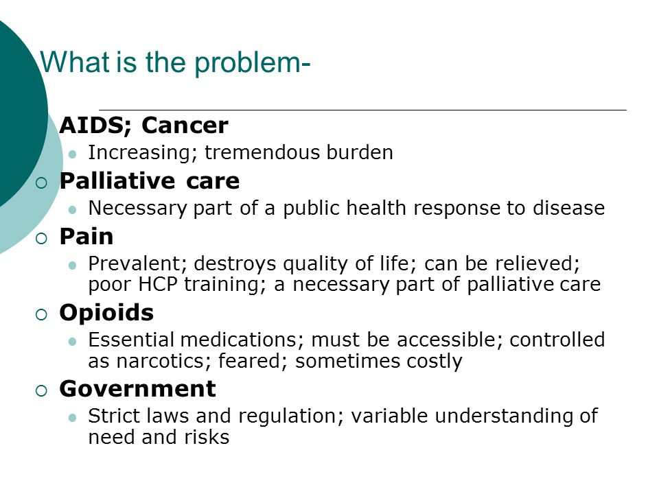 What is the problem-  AIDS; Cancer Increasing; tremendous burden  Palliative care Necessary part of a public health response to disease  Pain Prevalent; destroys quality of life; can be relieved; poor HCP training; a necessary part of palliative care  Opioids Essential medications; must be accessible; controlled as narcotics; feared; sometimes costly  Government Strict laws and regulation; variable understanding of need and risks