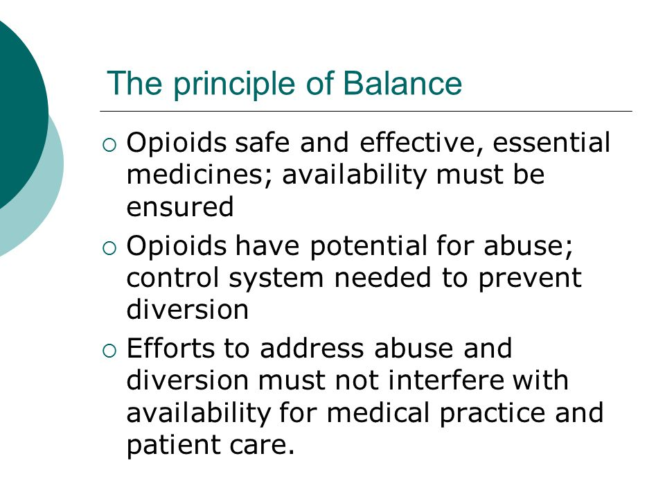 The principle of Balance  Opioids safe and effective, essential medicines; availability must be ensured  Opioids have potential for abuse; control system needed to prevent diversion  Efforts to address abuse and diversion must not interfere with availability for medical practice and patient care.