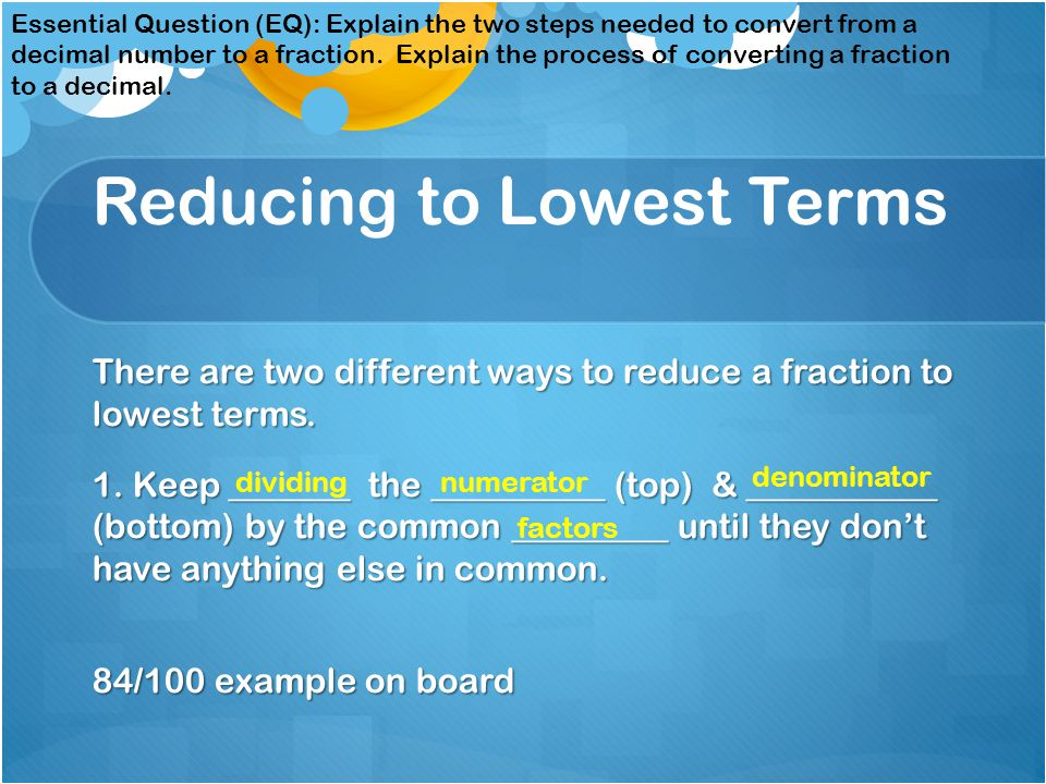 converting decimals fractions reducing to lowest terms there are two different ways to reduce a fraction to lowest terms 1 keep the ppt download converting decimals fractions reducing