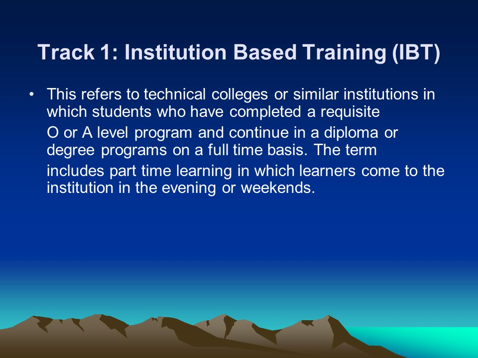 Track 1: Institution Based Training (IBT) This refers to technical colleges or similar institutions in which students who have completed a requisite O or A level program and continue in a diploma or degree programs on a full time basis.