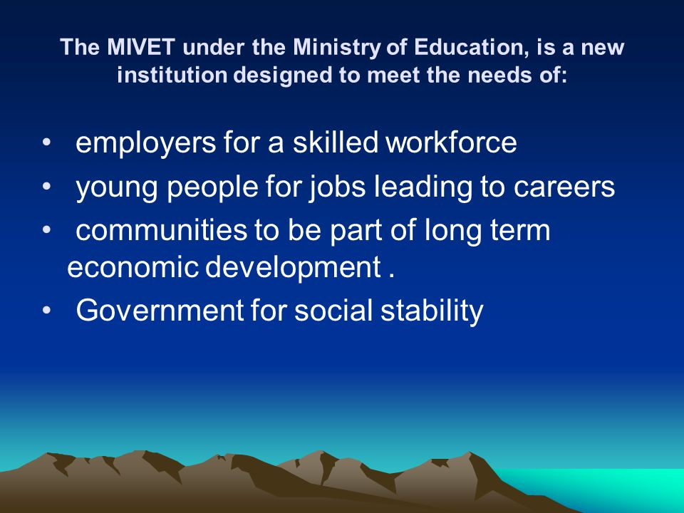 The MIVET under the Ministry of Education, is a new institution designed to meet the needs of: employers for a skilled workforce young people for jobs leading to careers communities to be part of long term economic development.