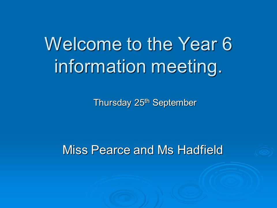 Welcome to the Year 6 information meeting. Miss Pearce and Ms Hadfield Thursday 25 th September