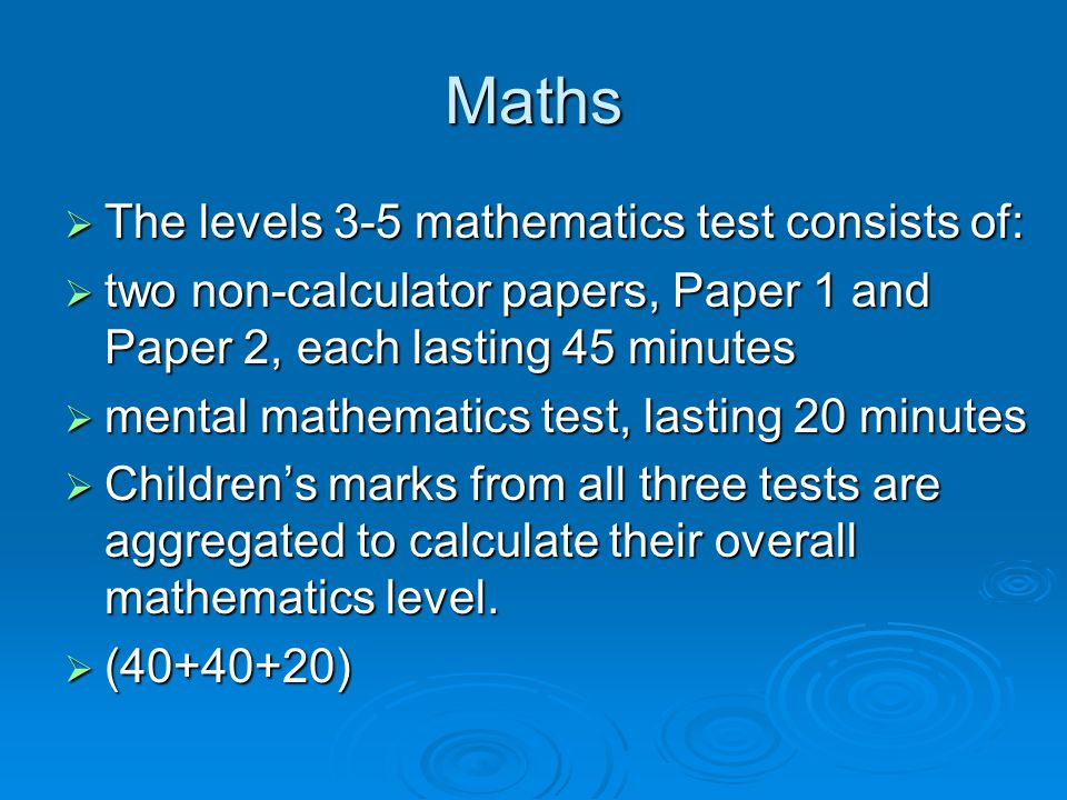 Maths  The levels 3-5 mathematics test consists of:  two non-calculator papers, Paper 1 and Paper 2, each lasting 45 minutes  mental mathematics test, lasting 20 minutes  Children's marks from all three tests are aggregated to calculate their overall mathematics level.
