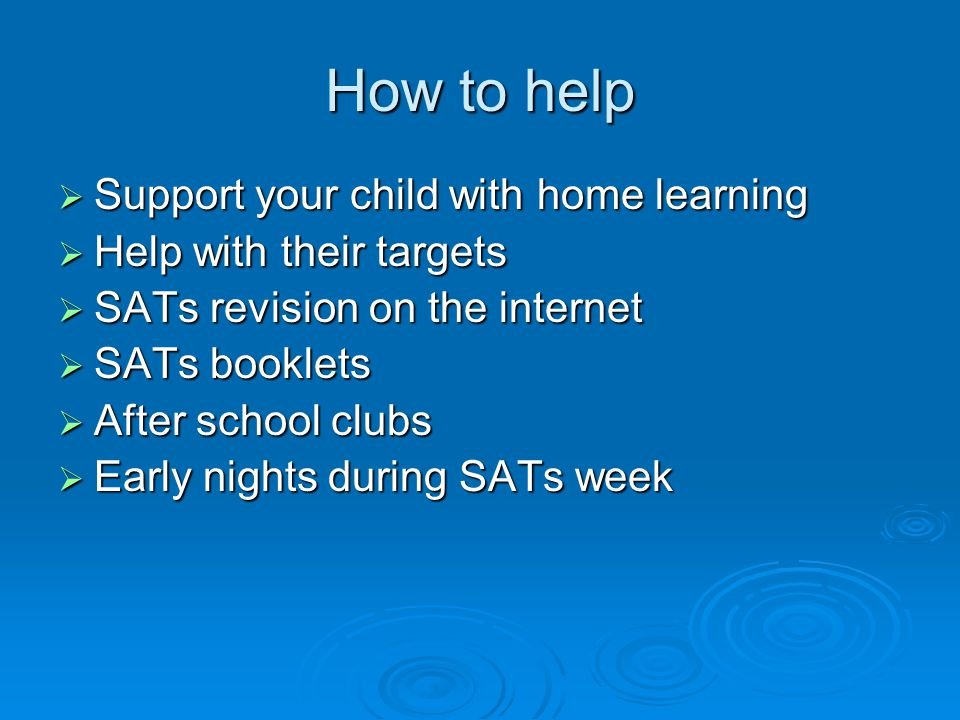 How to help  Support your child with home learning  Help with their targets  SATs revision on the internet  SATs booklets  After school clubs  Early nights during SATs week